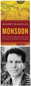 Robert Kaplan's new book, Monsoon, deals with the cultures that exist south of China and India between the African continent and the Australian.